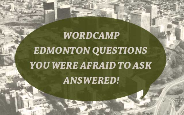 Wordcamp Edmonton questions you were afraid to ask answered!